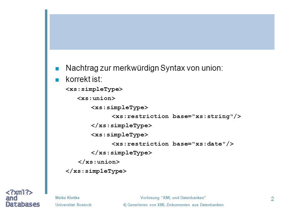 3 Meike Klettke Universität Rostock Vorlesung XML und Datenbanken 4) Generieren von XML-Dokumenten aus Datenbanken n nächster Nachtrag: n folgende Facets können direkt bei den Elementdeklarationen definiert werden: –default –fixed –(id) –maxOccurs –minOccurs –nillable –(ref)eingeklammert, weil keine facets, können aber als Attribute auftreten