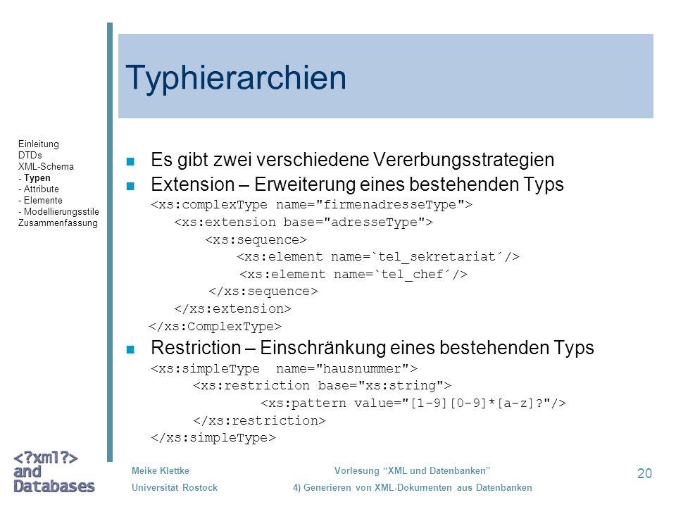 20 Meike Klettke Universität Rostock Vorlesung XML und Datenbanken 4) Generieren von XML-Dokumenten aus Datenbanken Typhierarchien n Es gibt zwei verschiedene Vererbungsstrategien n Extension – Erweiterung eines bestehenden Typs n Restriction – Einschränkung eines bestehenden Typs Einleitung DTDs XML-Schema - Typen - Attribute - Elemente - Modellierungsstile Zusammenfassung