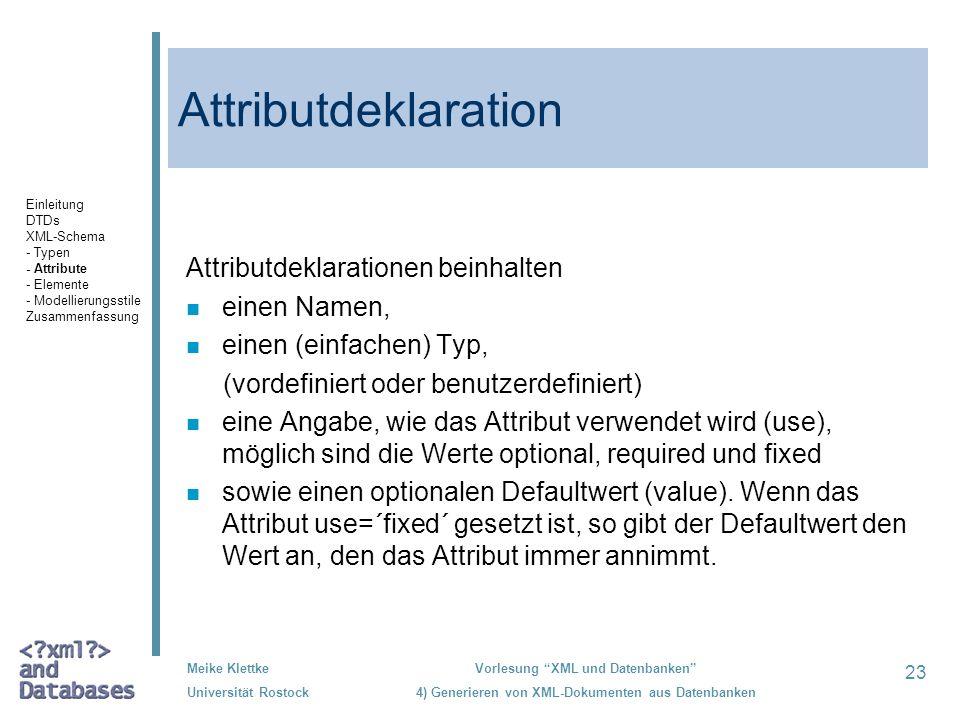 23 Meike Klettke Universität Rostock Vorlesung XML und Datenbanken 4) Generieren von XML-Dokumenten aus Datenbanken Attributdeklaration Attributdeklarationen beinhalten n einen Namen, n einen (einfachen) Typ, (vordefiniert oder benutzerdefiniert) n eine Angabe, wie das Attribut verwendet wird (use), möglich sind die Werte optional, required und fixed n sowie einen optionalen Defaultwert (value).