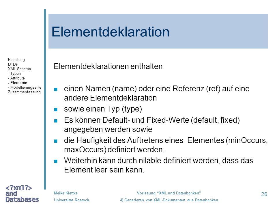 26 Meike Klettke Universität Rostock Vorlesung XML und Datenbanken 4) Generieren von XML-Dokumenten aus Datenbanken Elementdeklaration Elementdeklarationen enthalten n einen Namen (name) oder eine Referenz (ref) auf eine andere Elementdeklaration n sowie einen Typ (type) n Es können Default- und Fixed-Werte (default, fixed) angegeben werden sowie n die Häufigkeit des Auftretens eines Elementes (minOccurs, maxOccurs) definiert werden.
