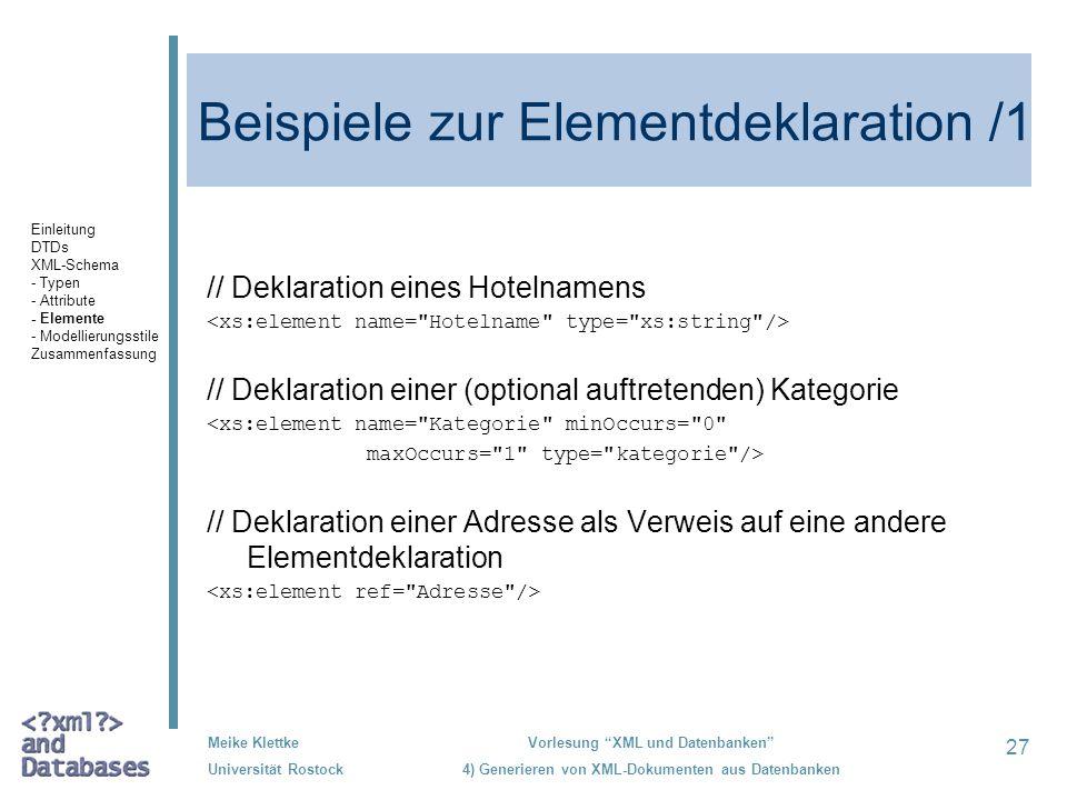 27 Meike Klettke Universität Rostock Vorlesung XML und Datenbanken 4) Generieren von XML-Dokumenten aus Datenbanken Beispiele zur Elementdeklaration /1 // Deklaration eines Hotelnamens // Deklaration einer (optional auftretenden) Kategorie <xs:element name= Kategorie minOccurs= 0 maxOccurs= 1 type= kategorie /> // Deklaration einer Adresse als Verweis auf eine andere Elementdeklaration Einleitung DTDs XML-Schema - Typen - Attribute - Elemente - Modellierungsstile Zusammenfassung