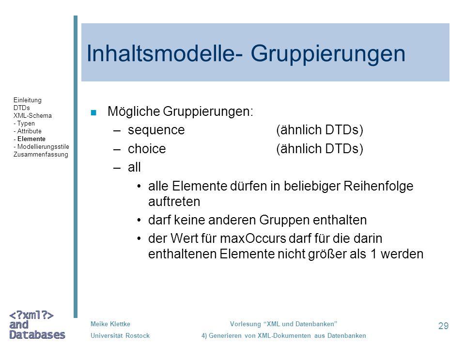 29 Meike Klettke Universität Rostock Vorlesung XML und Datenbanken 4) Generieren von XML-Dokumenten aus Datenbanken Inhaltsmodelle- Gruppierungen n Mögliche Gruppierungen: –sequence(ähnlich DTDs) –choice(ähnlich DTDs) –all alle Elemente dürfen in beliebiger Reihenfolge auftreten darf keine anderen Gruppen enthalten der Wert für maxOccurs darf für die darin enthaltenen Elemente nicht größer als 1 werden Einleitung DTDs XML-Schema - Typen - Attribute - Elemente - Modellierungsstile Zusammenfassung
