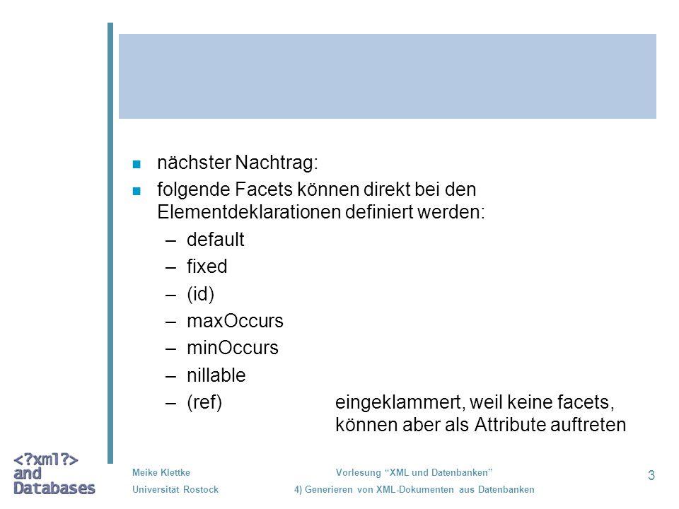 24 Meike Klettke Universität Rostock Vorlesung XML und Datenbanken 4) Generieren von XML-Dokumenten aus Datenbanken Beispiel zur Attributdeklaration <xs:attribute name= url type= xs:string use= required /> <xs:attribute name= creation-time type= xs:string use= optional /> <xs:attribute name= autor type= xs:string use= required /> Einleitung DTDs XML-Schema - Typen - Attribute - Elemente - Modellierungsstile Zusammenfassung