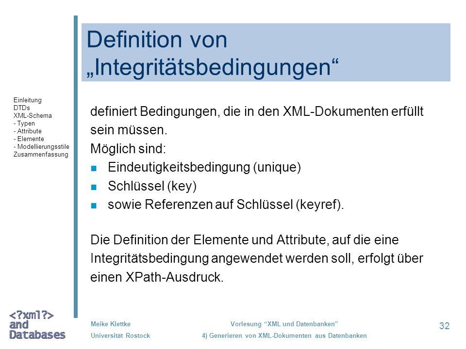 32 Meike Klettke Universität Rostock Vorlesung XML und Datenbanken 4) Generieren von XML-Dokumenten aus Datenbanken Definition von Integritätsbedingungen definiert Bedingungen, die in den XML-Dokumenten erfüllt sein müssen.