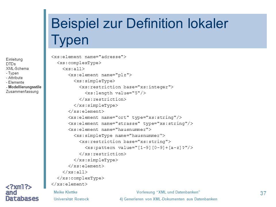 37 Meike Klettke Universität Rostock Vorlesung XML und Datenbanken 4) Generieren von XML-Dokumenten aus Datenbanken Beispiel zur Definition lokaler Typen Einleitung DTDs XML-Schema - Typen - Attribute - Elemente - Modellierungsstile Zusammenfassung