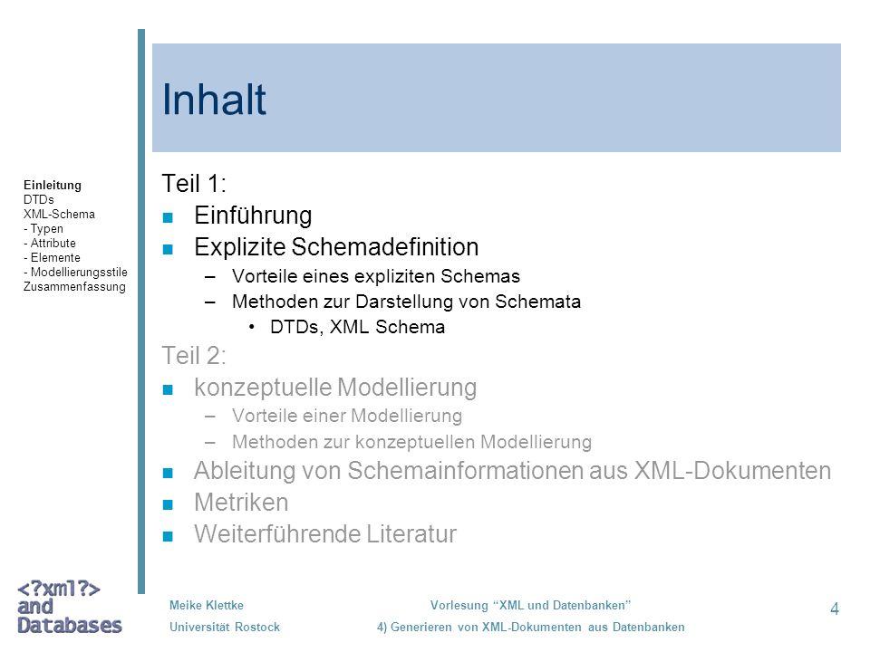 5 Meike Klettke Universität Rostock Vorlesung XML und Datenbanken 4) Generieren von XML-Dokumenten aus Datenbanken Vorteile einer expliziten Struktur n Explizitmachen der Struktur (für Anwendungen und Applikationen) n Erkennung und dadurch Vermeidung von Fehlern in den XML-Dokumenten Einleitung DTDs XML-Schema - Typen - Attribute - Elemente - Modellierungsstile Zusammenfassung