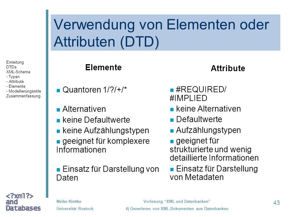 43 Meike Klettke Universität Rostock Vorlesung XML und Datenbanken 4) Generieren von XML-Dokumenten aus Datenbanken Verwendung von Elementen oder Attributen (DTD) Elemente n Quantoren 1/ /+/* n Alternativen n keine Defaultwerte n keine Aufzählungstypen n geeignet für komplexere Informationen n Einsatz für Darstellung von Daten Attribute n #REQUIRED/ #IMPLIED n keine Alternativen n Defaultwerte n Aufzählungstypen n geeignet für strukturierte und wenig detaillierte Informationen n Einsatz für Darstellung von Metadaten Einleitung DTDs XML-Schema - Typen - Attribute - Elemente - Modellierungsstile Zusammenfassung