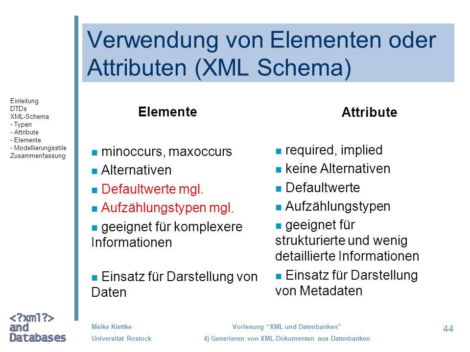 44 Meike Klettke Universität Rostock Vorlesung XML und Datenbanken 4) Generieren von XML-Dokumenten aus Datenbanken Verwendung von Elementen oder Attributen (XML Schema) Elemente n minoccurs, maxoccurs n Alternativen n Defaultwerte mgl.