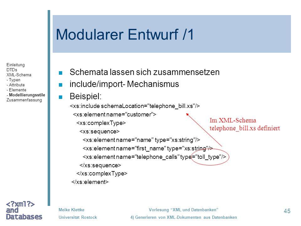 45 Meike Klettke Universität Rostock Vorlesung XML und Datenbanken 4) Generieren von XML-Dokumenten aus Datenbanken Modularer Entwurf /1 n Schemata lassen sich zusammensetzen n include/import- Mechanismus n Beispiel: Im XML-Schema telephone_bill.xs definiert Einleitung DTDs XML-Schema - Typen - Attribute - Elemente - Modellierungsstile Zusammenfassung