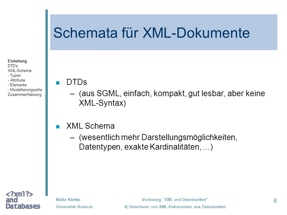 7 Meike Klettke Universität Rostock Vorlesung XML und Datenbanken 4) Generieren von XML-Dokumenten aus Datenbanken Document Type Definitions /1 Deklaration von Elementen und Attributen n Elementen können aus –einer Sequenz von Elementen (A,B), –einer Alternative von Elementen (A|B) –mit einer angegebenen Wiederholung (A?, A+, A*), möglich ist: Minimum 0 oder 1, Maximum 1 oder n –#PCDATA –mixed content (#PCDATA | A | B)* –Inhaltsmodell ANY oder EMPTY, sowie –beliebigen Kombinationen (Gruppierungen) aus den oberen Möglichkeiten n bestehen.