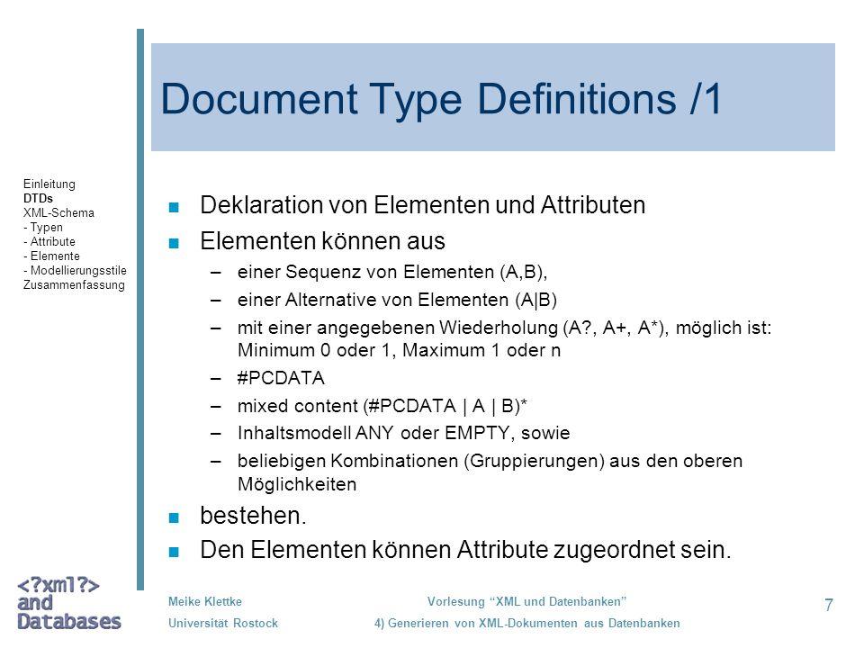 7 Meike Klettke Universität Rostock Vorlesung XML und Datenbanken 4) Generieren von XML-Dokumenten aus Datenbanken Document Type Definitions /1 Deklaration von Elementen und Attributen n Elementen können aus –einer Sequenz von Elementen (A,B), –einer Alternative von Elementen (A B) –mit einer angegebenen Wiederholung (A , A+, A*), möglich ist: Minimum 0 oder 1, Maximum 1 oder n –#PCDATA –mixed content (#PCDATA   A   B)* –Inhaltsmodell ANY oder EMPTY, sowie –beliebigen Kombinationen (Gruppierungen) aus den oberen Möglichkeiten n bestehen.