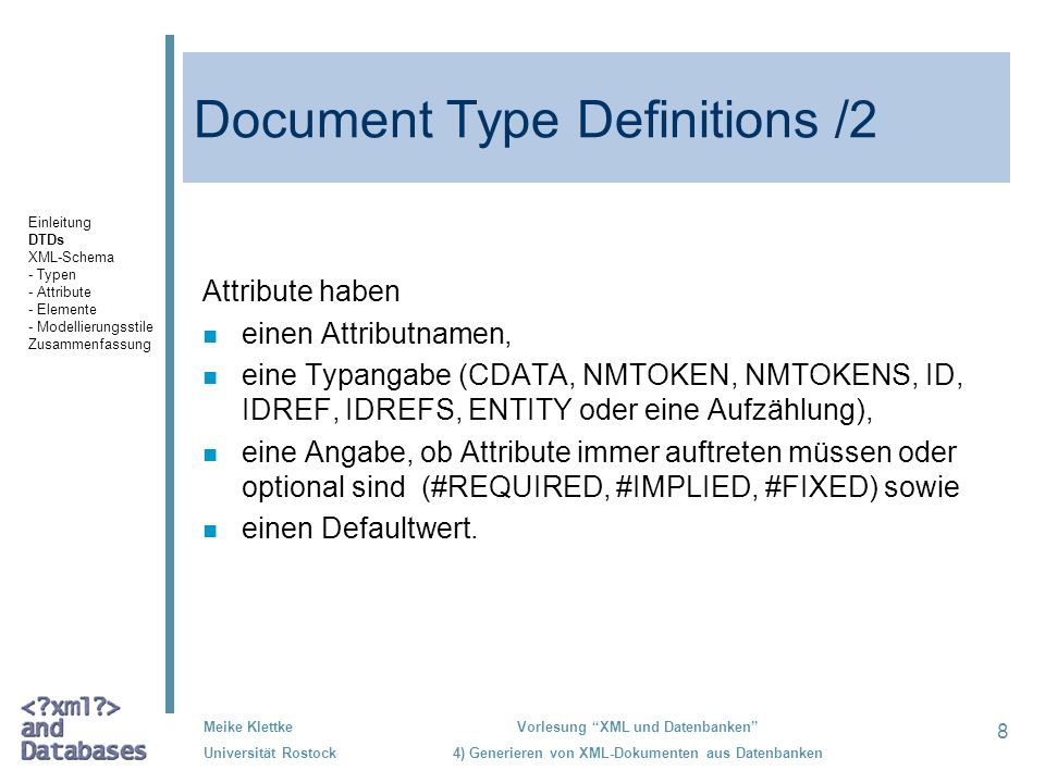 8 Meike Klettke Universität Rostock Vorlesung XML und Datenbanken 4) Generieren von XML-Dokumenten aus Datenbanken Document Type Definitions /2 Attribute haben n einen Attributnamen, n eine Typangabe (CDATA, NMTOKEN, NMTOKENS, ID, IDREF, IDREFS, ENTITY oder eine Aufzählung), n eine Angabe, ob Attribute immer auftreten müssen oder optional sind (#REQUIRED, #IMPLIED, #FIXED) sowie einen Defaultwert.