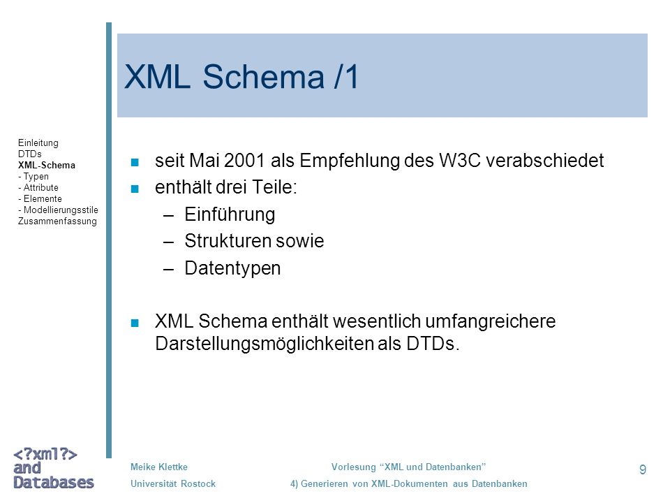 30 Meike Klettke Universität Rostock Vorlesung XML und Datenbanken 4) Generieren von XML-Dokumenten aus Datenbanken Gruppierung, Beispiele /1 <xs:element name= Vorwahl minOccurs= 0 maxOccurs= 1 type= xs:string /> <xs:element name= Rufnummer minOccurs= 1 maxOccurs= 1 type= xs:string /> Einleitung DTDs XML-Schema - Typen - Attribute - Elemente - Modellierungsstile Zusammenfassung