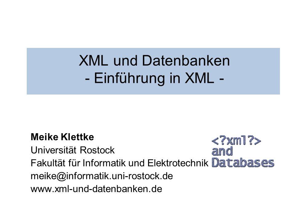XML und Datenbanken - Einführung in XML - Meike Klettke Universität Rostock Fakultät für Informatik und Elektrotechnik meike@informatik.uni-rostock.de