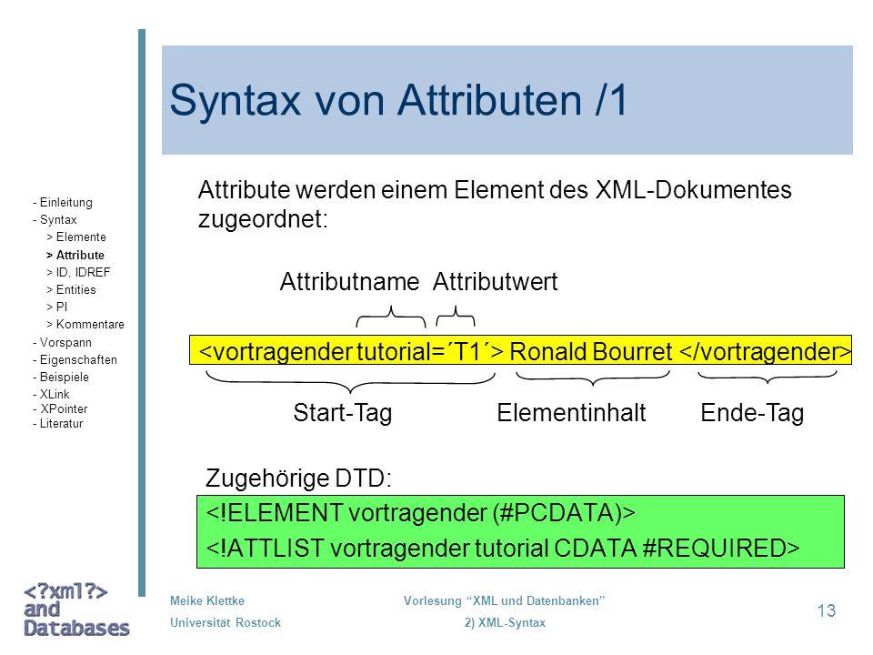 Meike Klettke Universität Rostock Vorlesung XML und Datenbanken 2) XML-Syntax 13 Syntax von Attributen /1 Attribute werden einem Element des XML-Dokum