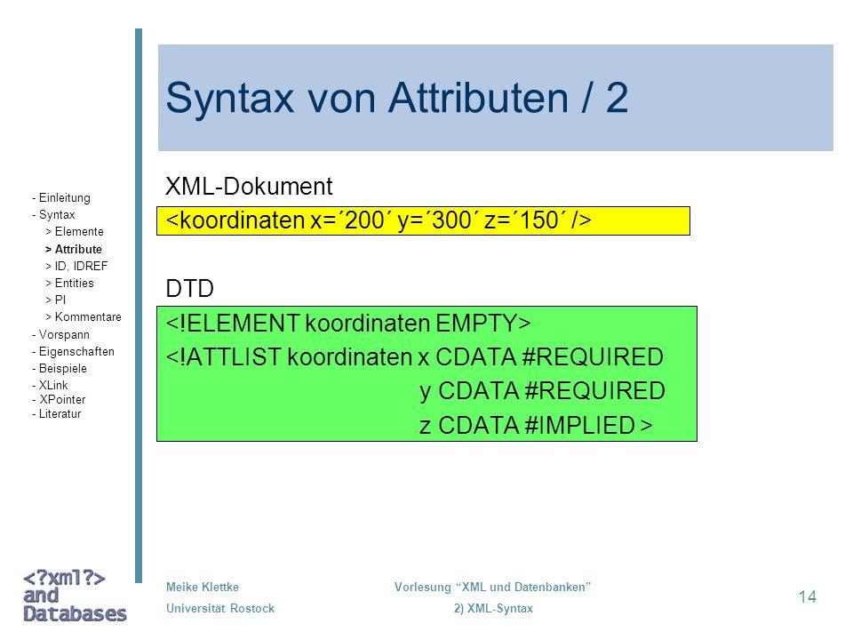 Meike Klettke Universität Rostock Vorlesung XML und Datenbanken 2) XML-Syntax 14 Syntax von Attributen / 2 XML-Dokument DTD <!ATTLIST koordinaten x CD
