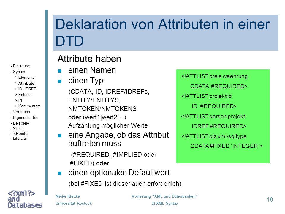 Meike Klettke Universität Rostock Vorlesung XML und Datenbanken 2) XML-Syntax 16 Deklaration von Attributen in einer DTD Attribute haben n einen Namen