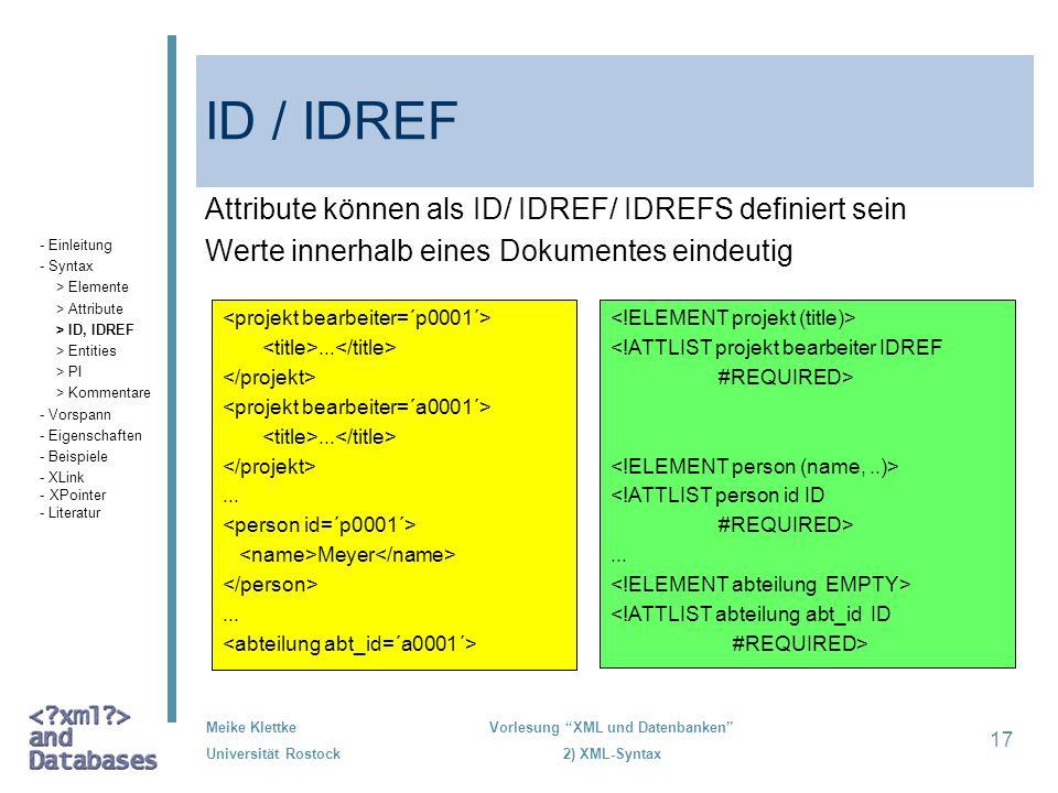 Meike Klettke Universität Rostock Vorlesung XML und Datenbanken 2) XML-Syntax 17 ID / IDREF Attribute können als ID/ IDREF/ IDREFS definiert sein Wert