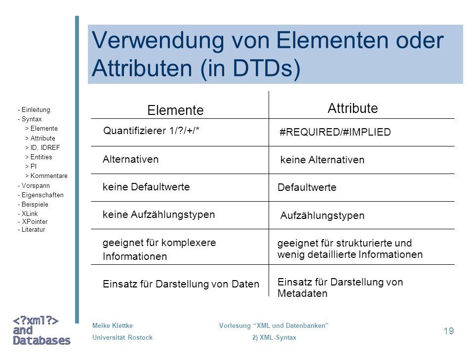 Meike Klettke Universität Rostock Vorlesung XML und Datenbanken 2) XML-Syntax 19 Verwendung von Elementen oder Attributen (in DTDs) Elemente Quantifiz