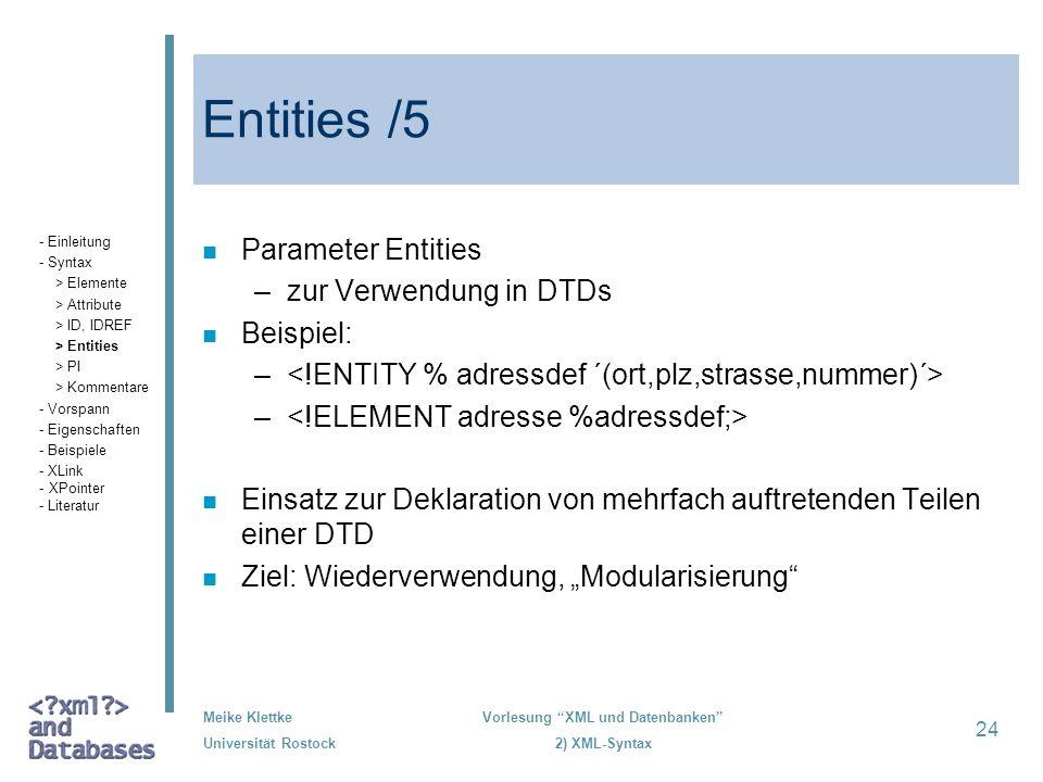 Meike Klettke Universität Rostock Vorlesung XML und Datenbanken 2) XML-Syntax 24 Entities /5 n Parameter Entities –zur Verwendung in DTDs n Beispiel:
