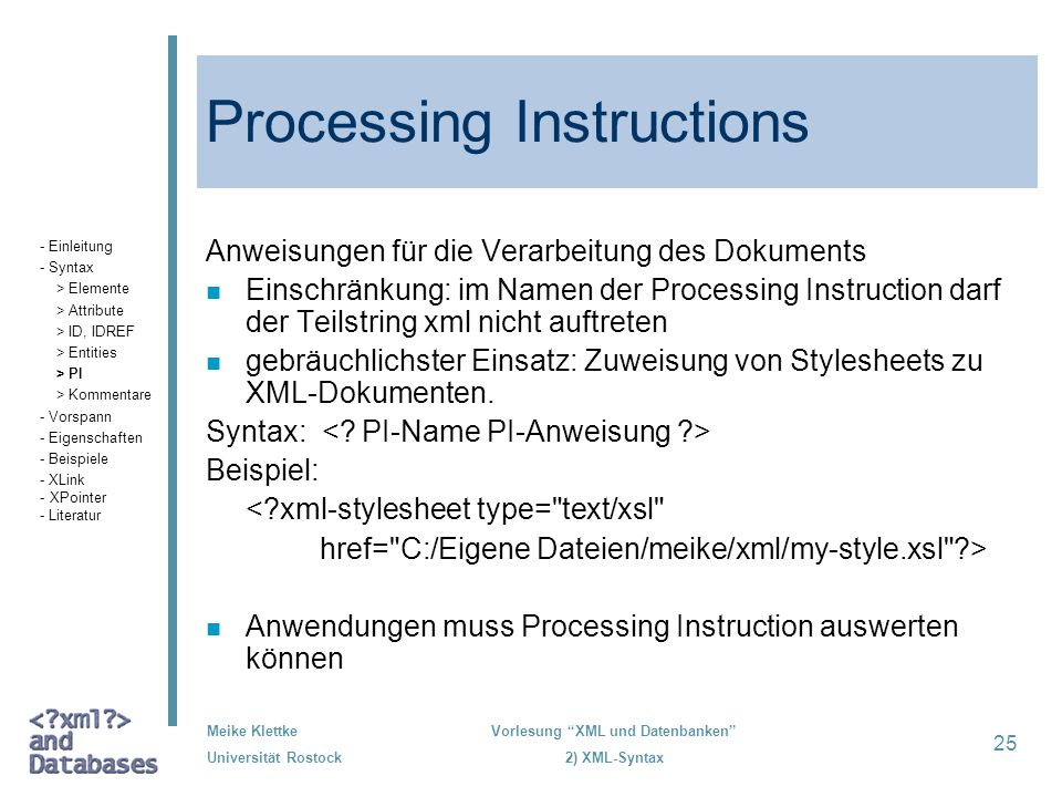 Meike Klettke Universität Rostock Vorlesung XML und Datenbanken 2) XML-Syntax 25 Processing Instructions Anweisungen für die Verarbeitung des Dokument