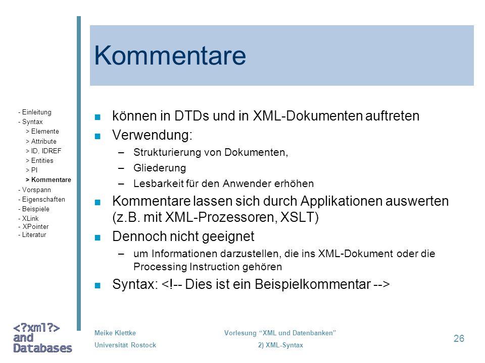 Meike Klettke Universität Rostock Vorlesung XML und Datenbanken 2) XML-Syntax 26 Kommentare n können in DTDs und in XML-Dokumenten auftreten n Verwend