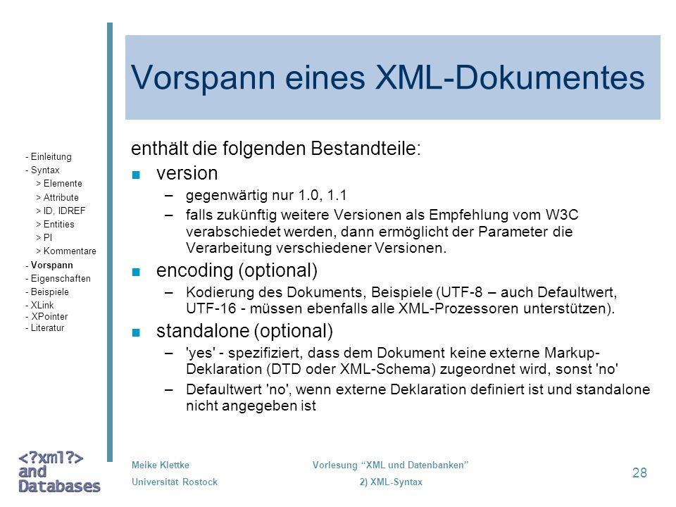 Meike Klettke Universität Rostock Vorlesung XML und Datenbanken 2) XML-Syntax 28 Vorspann eines XML-Dokumentes enthält die folgenden Bestandteile: n v