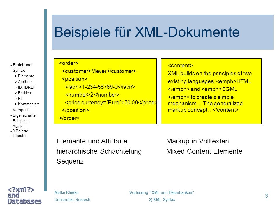 Meike Klettke Universität Rostock Vorlesung XML und Datenbanken 2) XML-Syntax 3 Beispiele für XML-Dokumente XML builds on the principles of two existi