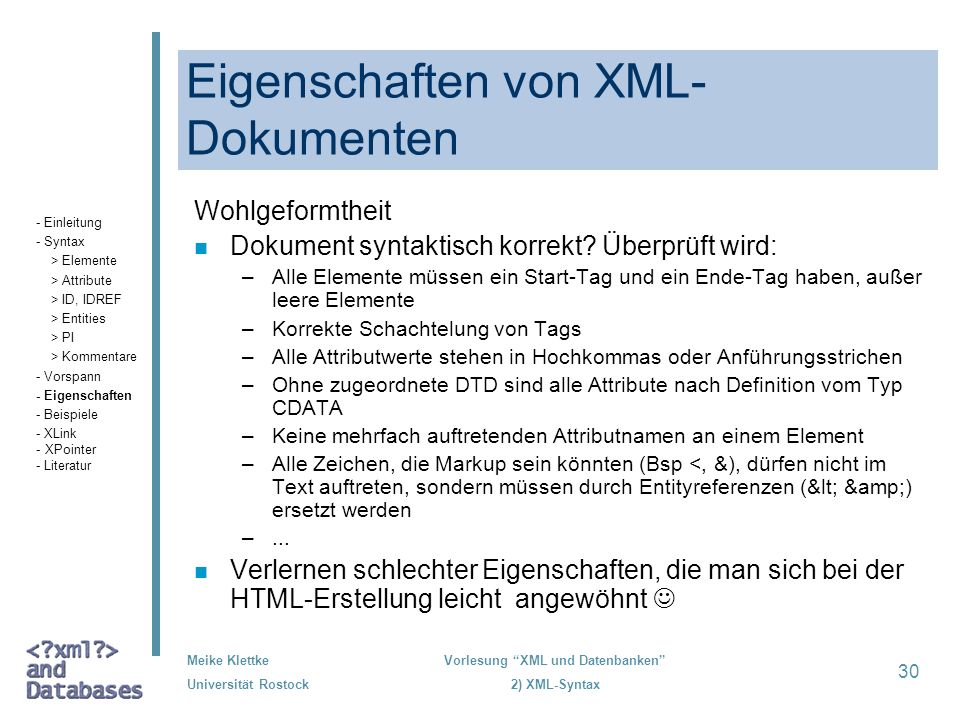Meike Klettke Universität Rostock Vorlesung XML und Datenbanken 2) XML-Syntax 30 Eigenschaften von XML- Dokumenten Wohlgeformtheit n Dokument syntakti