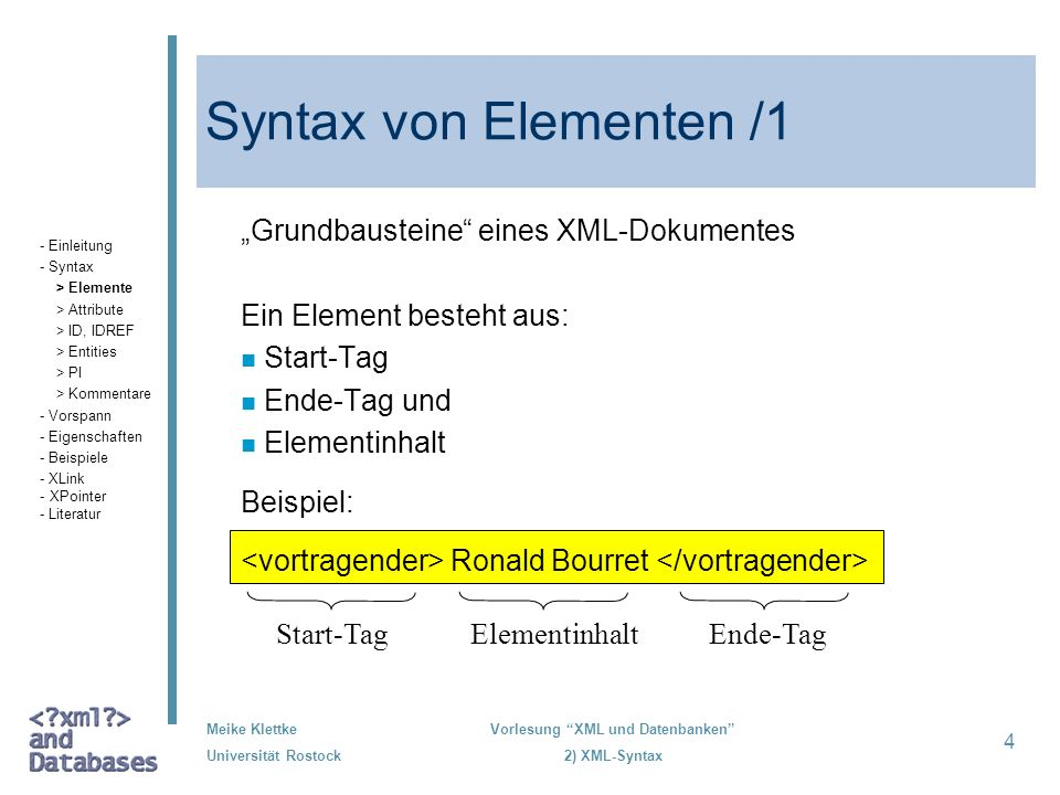 Meike Klettke Universität Rostock Vorlesung XML und Datenbanken 2) XML-Syntax 4 Syntax von Elementen /1 Grundbausteine eines XML-Dokumentes Ein Elemen