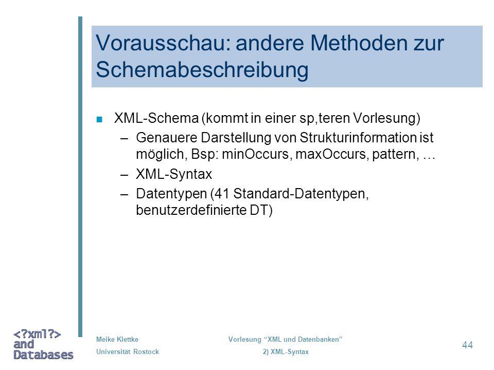 Meike Klettke Universität Rostock Vorlesung XML und Datenbanken 2) XML-Syntax 44 Vorausschau: andere Methoden zur Schemabeschreibung n XML-Schema (kom