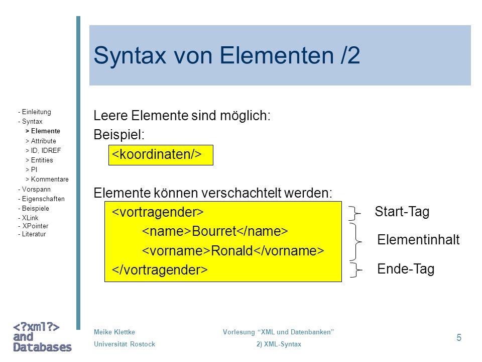 Meike Klettke Universität Rostock Vorlesung XML und Datenbanken 2) XML-Syntax 5 Syntax von Elementen /2 Leere Elemente sind möglich: Beispiel: Element