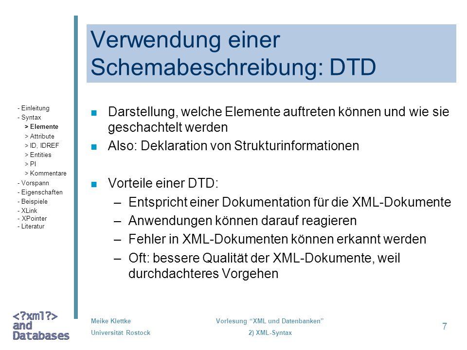 Meike Klettke Universität Rostock Vorlesung XML und Datenbanken 2) XML-Syntax 7 Verwendung einer Schemabeschreibung: DTD n Darstellung, welche Element