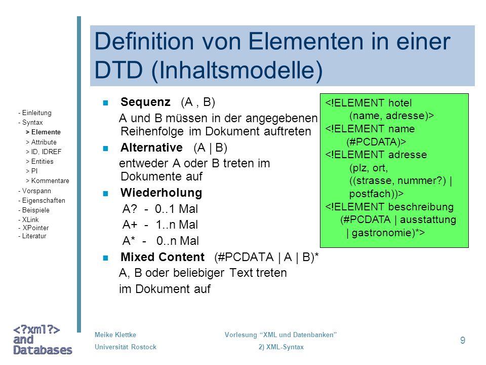 Meike Klettke Universität Rostock Vorlesung XML und Datenbanken 2) XML-Syntax 9 Definition von Elementen in einer DTD (Inhaltsmodelle) n Sequenz (A, B