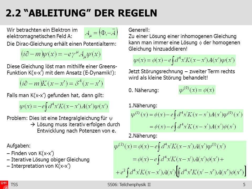TSS SS06: Teilchenphysik II5 2.2 ABLEITUNG DER REGELN Wir betrachten ein Elektron im elektromagnetischen Feld A: Die Dirac-Gleichung erhält einen Potentialterm: Diese Gleichung löst man mithilfe einer Greens- Funktion K(x-x) mit dem Ansatz (E-Dynamik!): Falls man K(x-x) gefunden hat, dann gilt: Problem: Dies ist eine Integralgleichung für Lösung muss iterativ erfolgen durch Entwicklung nach Potenzen von e.