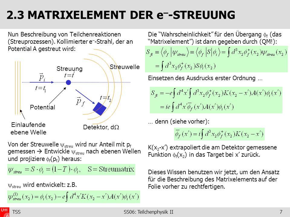 TSS SS06: Teilchenphysik II7 2.3 MATRIXELEMENT DER e – -STREUUNG Nun Beschreibung von Teilchenreaktionen (Streuprozessen). Kollimierter e – -Strahl, d