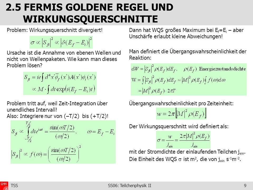 TSS SS06: Teilchenphysik II9 2.5 FERMIS GOLDENE REGEL UND WIRKUNGSQUERSCHNITTE Problem: Wirkungsquerschnitt divergiert! Ursache ist die Annahme von eb