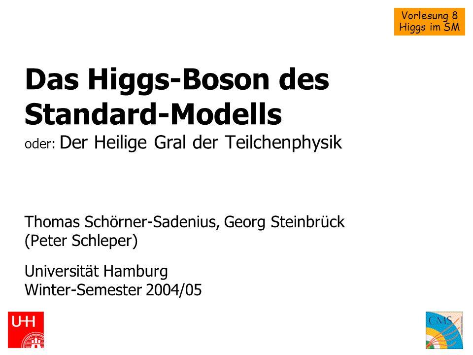 Vorlesung 8 Higgs im SM Das Higgs-Boson des Standard-Modells oder: Der Heilige Gral der Teilchenphysik Thomas Schörner-Sadenius, Georg Steinbrück (Pet