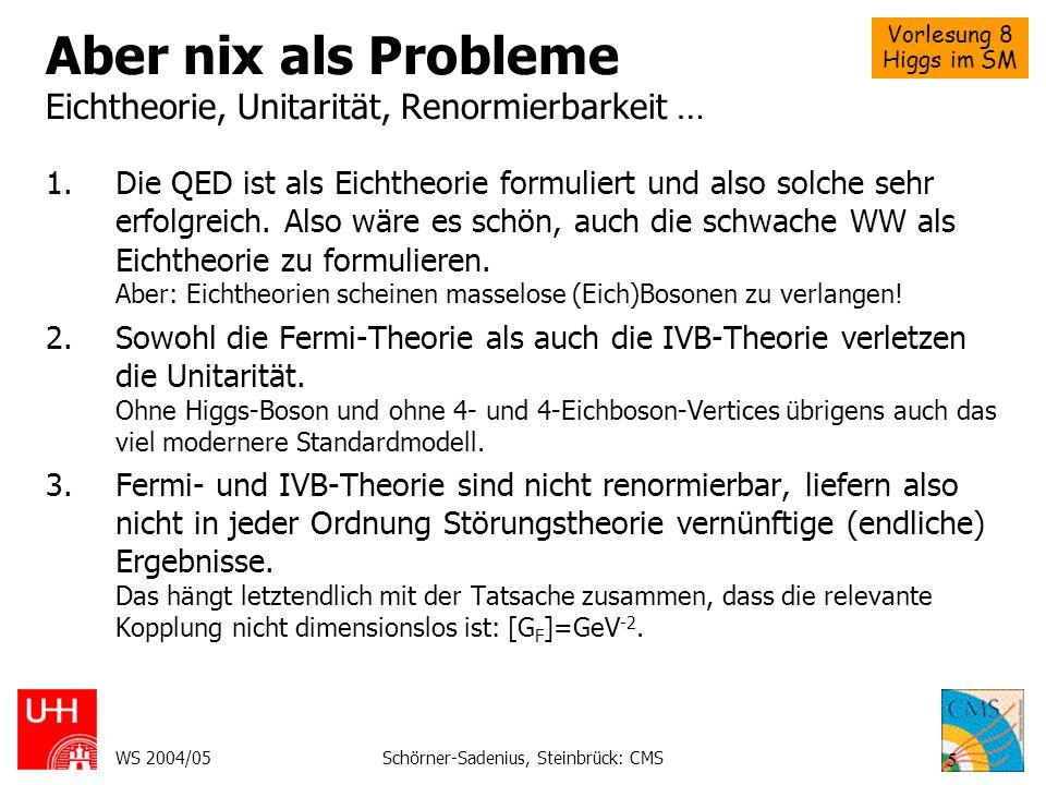 Vorlesung 8 Higgs im SM WS 2004/05Schörner-Sadenius, Steinbrück: CMS 5 Aber nix als Probleme Eichtheorie, Unitarität, Renormierbarkeit … 1.Die QED ist