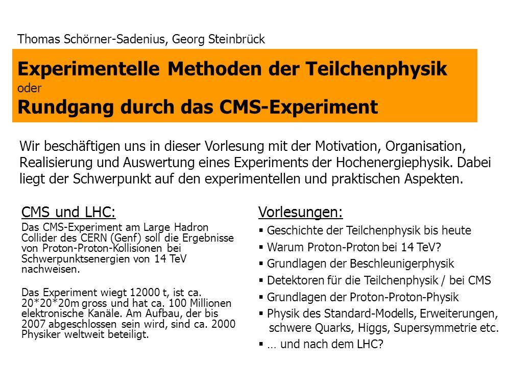 Experimentelle Methoden der Teilchenphysik oder Rundgang durch das CMS-Experiment Thomas Schörner-Sadenius, Georg Steinbrück Wir beschäftigen uns in dieser Vorlesung mit der Motivation, Organisation, Realisierung und Auswertung eines Experiments der Hochenergiephysik.