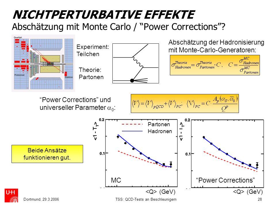 Dortmund, 29.3.2006TSS: QCD-Tests an Beschleunigern28 NICHTPERTURBATIVE EFFEKTE Abschätzung mit Monte Carlo / Power Corrections? Abschätzung der Hadro