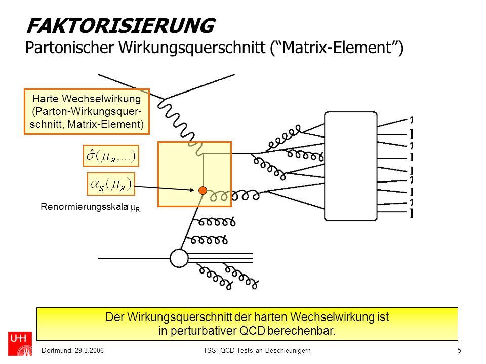Dortmund, 29.3.2006TSS: QCD-Tests an Beschleunigern5 FAKTORISIERUNG Partonischer Wirkungsquerschnitt (Matrix-Element) Der Wirkungsquerschnitt der hart