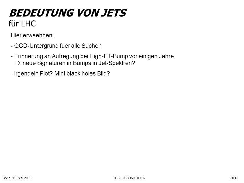 Bonn, 11. Mai 2006TSS: QCD bei HERA21/30 BEDEUTUNG VON JETS für LHC Hier erwaehnen: - QCD-Untergrund fuer alle Suchen - Erinnerung an Aufregung bei Hi