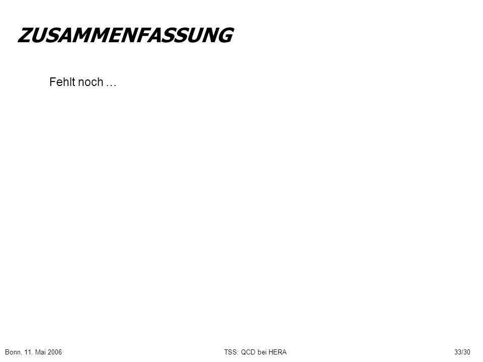 Bonn, 11. Mai 2006TSS: QCD bei HERA33/30 ZUSAMMENFASSUNG Fehlt noch …