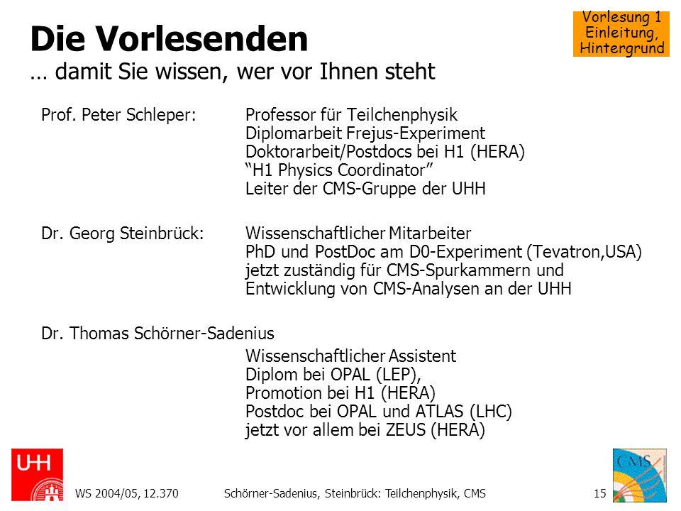 Vorlesung 1 Einleitung, Hintergrund WS 2004/05, 12.370Schörner-Sadenius, Steinbrück: Teilchenphysik, CMS15 Die Vorlesenden … damit Sie wissen, wer vor