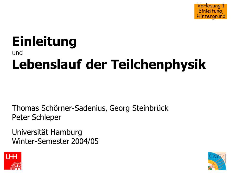 Vorlesung 1 Einleitung, Hintergrund Einleitung und Lebenslauf der Teilchenphysik Thomas Schörner-Sadenius, Georg Steinbrück Peter Schleper Universität