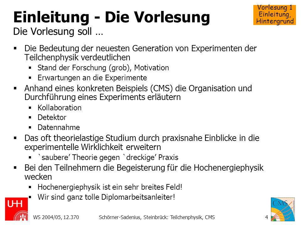 Vorlesung 1 Einleitung, Hintergrund WS 2004/05, 12.370Schörner-Sadenius, Steinbrück: Teilchenphysik, CMS5 Die Vorlesung Diese Vorlesung kann und soll nicht … In die theoretischen Grundlagen der Teilchenphysik einführen.