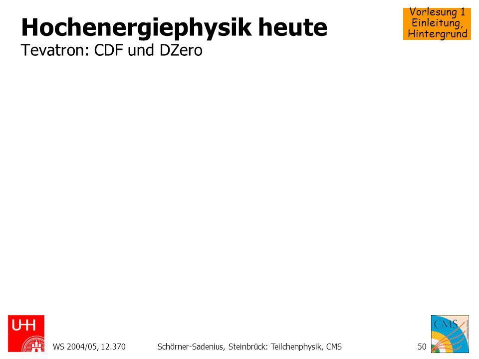 Vorlesung 1 Einleitung, Hintergrund WS 2004/05, 12.370Schörner-Sadenius, Steinbrück: Teilchenphysik, CMS50 Hochenergiephysik heute Tevatron: CDF und D