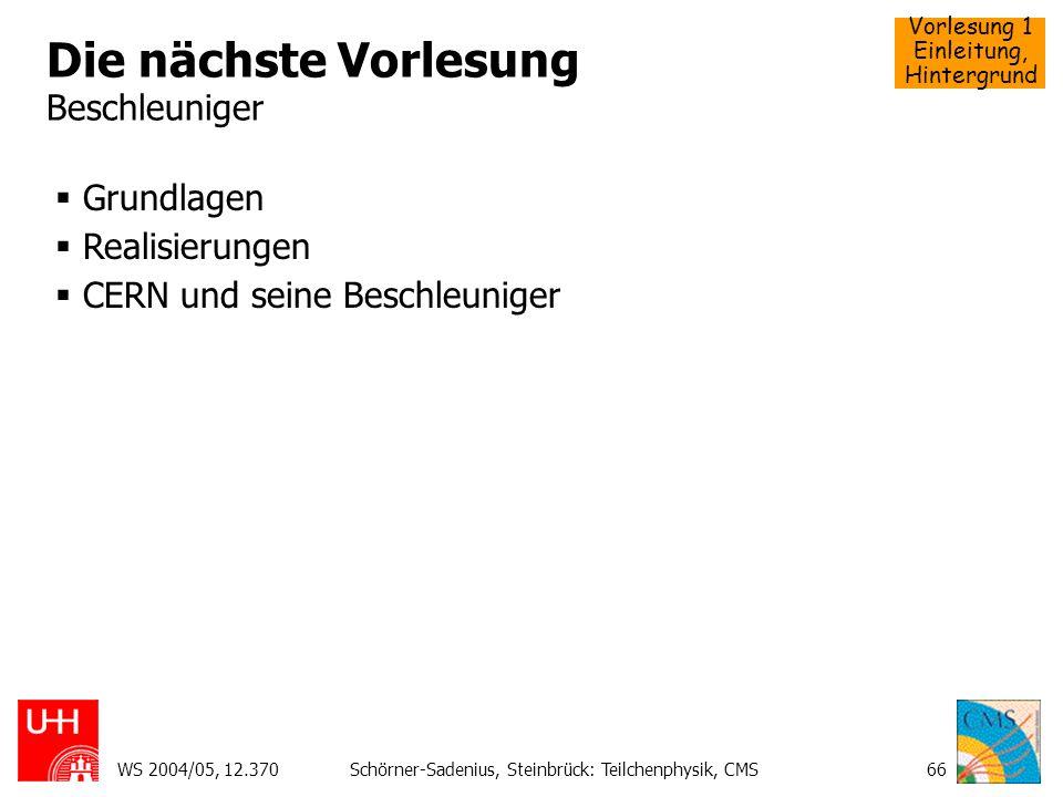 Vorlesung 1 Einleitung, Hintergrund WS 2004/05, 12.370Schörner-Sadenius, Steinbrück: Teilchenphysik, CMS66 Die nächste Vorlesung Beschleuniger Grundla
