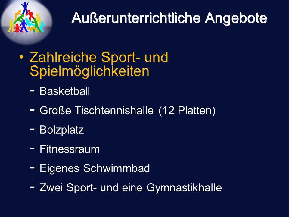 Außerunterrichtliche Angebote Zahlreiche Sport- und Spielmöglichkeiten - Basketball - Große Tischtennishalle (12 Platten) - Bolzplatz - Fitnessraum -